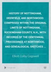 History of Nottingham, Deerfield, and Northwood: Comprised Within the Original Limits of Nottingham, Rockingham County, N.H., with Records of the Centennial Proceedings at Northwood, and Genealogical Sketches ...