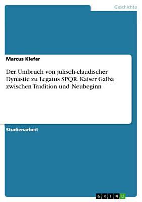 Der Umbruch von julisch claudischer Dynastie zu Legatus SPQR  Kaiser Galba zwischen Tradition und Neubeginn PDF