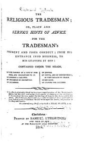 The Religious Tradesman: Or, Plain and Serious Hints of Advice for the Tradesman's Prudent and Pious Conduct; from His Entrance Into Business, to His Leaving it Off. Contained Under the Heads: Of the Nature of Life of Business, and Obligations to It; Of Choosing a Calling; Of Prudence Or Discretion; Of Diligence; Of Justice; Of Truth, and of Contentment, as They Relate to Trade; Of Religion; Of Leaving Our Callings...