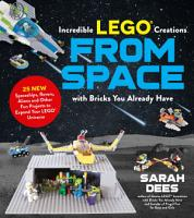 Incredible LEGO   Creations from Space with Bricks You Already Have PDF
