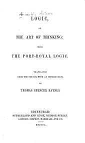 Logic, Or, The Art of Thinking: Being the Port-Royal Logic