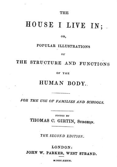 The House I Live In  Or  Popular Illustrations of the Structure and Functions of the Human Body     Edited by Thomas C  Girtin     The Second Edition   The Author s Name Revealed in the Editor s Preface as    Dr  Alcott      PDF
