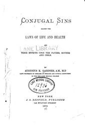 Conjugal Sins Against the Laws of Life and Health: And Their Effects Upon the Father, Mother and Child
