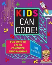 Kids Can Code!: Fun Ways to Learn Computer Programming