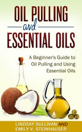 Oil Pulling and Essential Oils: A Beginner's Guide to Oil Pulling and Using Essential Oils