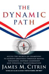 The Dynamic Path: Access the Secrets of Champions to Achieve Greatness Through Mental Toughhness, Inspired Leadership and Personal Transformation