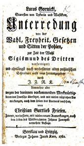 L. G. ... Unterredung von der Wahl, Freyheit, Gesetzen und Sitten der Pohlen, ... aufs neue herausgegeben durch J. Z. R. K. ... ins Deutsche übersetzet, und mit ... Anmerkungen, auch dem Leben des Auctoris versehen, von C. G. Friesen. Zweyte ... mit ... Anmerkungen, auch dem Leben ... J. Zamoyski vermehrte Auflage
