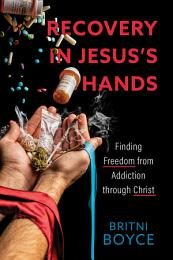 Recovery in Jesus's Hands: Finding Freedom from Addiction through Christ
