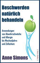 Beschwerden natürlich behandeln: Anwendungen von Abwehrschwäche und Allergie bis Wechseljahre und Zellschutz