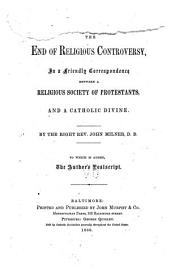 The End of the Religious Controversy: In a Friendly Correspondence Between a Religious Society of Protestants, and a Catholic Divine