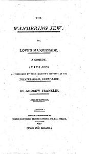 The Wandering Jew  Or  Love s Masquerade  A Comedy  in Two Acts  As Performed by Their Majesty s Servants at the Theatre Royal  Drury Lane  By Andrew Franklin PDF