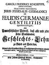 Tractatio succincta juris feudalis germanici de feudis germaniae gentilitiis quibuscunque oder unumstäßlicher Beweiß, daß alle und jede Lehn Teutschlandes, Geschlechts-Lehn (etc.)