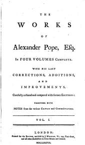 The Works of Alexander Pope, Esq: In Four Volumes Complete. With His Last Corrections, Additions, and Improvements. Carefully Collated and Compared with Former Editions: Together with Notes from the Various Critics and Commentators