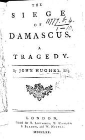 The Siege of Damascus. A tragedy ... To which is prefixed, the life of the author