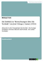 """Ein Einblick in """"Betrachtungen über die Technik"""" von José Ortega y Gasset (1933): Abstecher in die Untergründe der Technik - Das heutige Verhältnis zwischen Mensch und Technik - Der antike Techniker"""