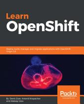 Learn OpenShift: Deploy, build, manage, and migrate applications with OpenShift Origin 3.9