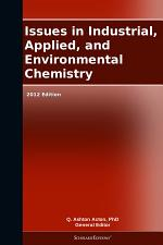 Issues in Industrial, Applied, and Environmental Chemistry: 2012 Edition