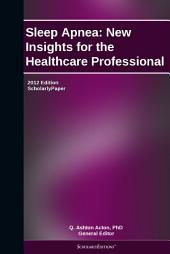 Sleep Apnea: New Insights for the Healthcare Professional: 2012 Edition: ScholarlyPaper