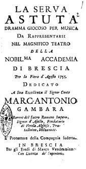 La serva astuta dramma giocoso per musica da rappresentarsi nel magnifico teatro della nobil.ma accademia di Brescia per la Fiera d'Agosto 1755, dedicato a sua eccellenza il signor conte Marc-Antonio Gambara [...]