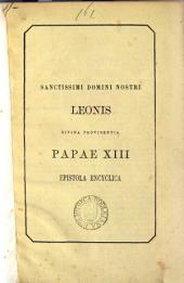 Sanctissimi domini nostri Leonis ... papae xiii epistola encyclica [de malis humanae societatis, eorum causis et remediis. In Lat. & Ital.].
