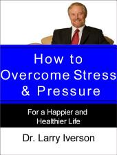 How to Overcome Stress & Pressure: For a Happier and Healthier Life