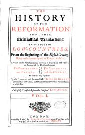 The History of the Reformation and Other Ecclesiastical Transactions in and about the Low-countries: From the Beginning of the Eighth Century, Down to the Famous Synod of Dort, Inclusive. In which All the Revolutions that Happen'd in Church and State, on Account of the Divisions Between the Protestants and Papists, the Arminians and Calvinists, are Fairly and Fully Represented ...