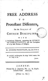 A Free Address to Protestant Dissenters, on the Subject of Church Discipline: With a Preliminary Discourse, Concerning the Spirit of Christianity, and the Corruption of it by False Notions of Religion. By Joseph Priestley, ...