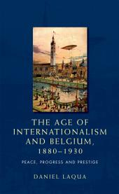 The age of internationalism and Belgium, 1880-1930: Peace, progress and prestige