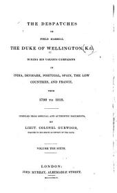 The Dispatches of Field Marshal the Duke of Wellington, During His Various Campaigns in India, Denmark, Portugal, Spain, the Low Countries, and France: From 1799 to 1818. Compiled from Official and Authentic Documents, Volume 6
