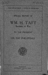 Special Report of Wm. H. Taft, Secretary of War, to the President, on the Philippines ...