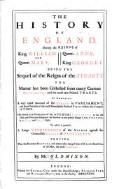 The History of England: During the Reigns of King William and Queen Mary, Queen Anne, King George I. Being the Sequel of the Reigns of the Stuarts. The Matter Has Been Collected from Many Curious Manuscripts, and the Most Rare Printed Tracts. It Contains a Very Exact Account of the Debates in Parliament, and Short Extracts of the Most Remarkable Political Pieces Within this Compass of Time. To which is Prefixed, a Large Vindication of the Author Against the Groundless Charge of Partiality