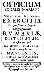 OFFICIUM SODALIS MARIANI IN SPIRITUALIA DEVOTIONIS EXERCITIA Ex praescripto Legum Congregationis B. V. MARIAE, DISTRIBUTUM. In usum praecipue Sodalitatis B. V. MARIAE, Reginae Angelorum, NASCENTIS, In Domo Professa Soc: JESU ad S. NICOLAUM Pragae