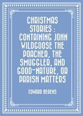 Christmas Stories : Containing John Wildgoose the Poacher, the Smuggler, and Good-nature, or Parish Matters