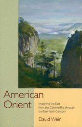 American Orient: Imagining the East from the Colonial Era Through the Twentieth Century