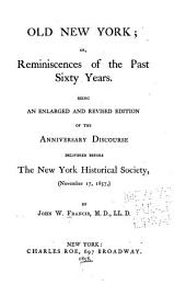 Old New York, Or, Reminiscences of the Past Sixty Years: Being an Enlarged and Revised Edition of the Anniversary Discourse Delivered Before the New York Historical Society, November 17, 1857
