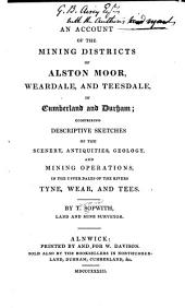 An Account of the Mining Districts of Alston Moor, Weardale and Teesdale in Cumberland and Durham: Comprising Descriptive Sketches of the Scenery, Antiquities, Geology, and Mining Operations, in the Upper Dales of the Rivers Tyne, Wear, and Tees