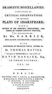Dramatic Miscellanies: Consisting of Critical Observations on Several Plays of Shakspeare, with a Review of His Principal Characters, and Those of Various Eminent Writers, as Represented by Mr. Garrick and Other Celebrated Comedians with Anecdotes of Dramatic Poets, Actors, &c, Volume 3