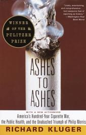 Ashes to Ashes: America's Hundred-Year Cigarette War, the Public Health, and the UnabashedTriumph of Philip Morris