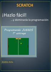 ¡Hazlo fácil! ...y dominarás la programación en Scratch: Programando JUEGOS 1ª entrega