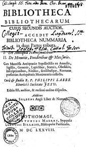Bibliotheca bibliothecarum curis secundis auctior, accedit bibliotheca nummaria in duas partes tributa, cura et studio R. P. Philippi Labbe,...