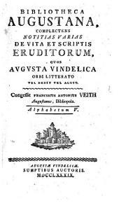 Bibliotheca Augustana: Complectens Notitias Varias De Vita Et Scriptis Eruditorum, Quos Avgvsta Vindelica Orbi Litterato Vel Dedit Vel Aluit. Alphabetum V, Volume 5
