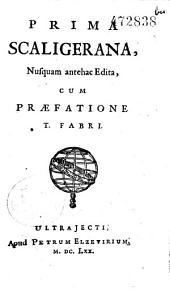 Prima Scaligeriana, nusquam antehac edita, cum praefatione T. Fabri [ad Eliam Borellum. Ed. Fr. Vertunianus Fr. Sigonii, Clerici, Ducatii, Desmaizeaux]