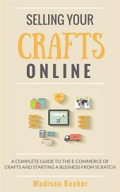 Selling Your Crafts Online: A Complete Guide to the E-Commerce of Crafts and Starting a Business from Scratch