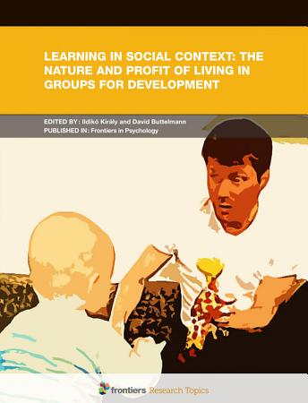 Learning in Social Context  The Nature and Profit of Living in Groups for Development PDF