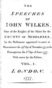 The Speeches of Iohn Wilkes, One of the Knights of the Shire for the County of Middlesex, in the Parliament Appointed to Meet at Westminster the 29th. Day of November 1774, to the Prorogation the 6th. Day of June 1777