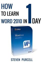 How to Learn Word 2010 in 1 Day: Don't Read Any Word 2010 until You Read This First