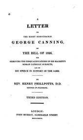 A Letter to the Right Honourable George Canning, on the Bill of 1825: For Removing the Disqualifications of His Majesty's Roman Catholic Subjects, and on His Speech in Support of the Same