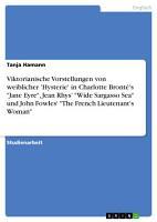 Viktorianische Vorstellungen von weiblicher  Hysterie  in Charlotte Bront   s  Jane Eyre   Jean Rhys   Wide Sargasso Sea  und John Fowles   The French Lieutenant s Woman  PDF