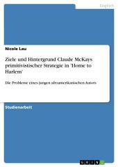 Ziele und Hintergrund Claude McKays primitivistischer Strategie in 'Home to Harlem': Die Probleme eines jungen afroamerikanischen Autors