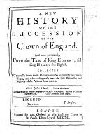 A new history of the succession of the Crown of England. And more particularly, from the time of King Egbert, till King Henry the Eighth, etc